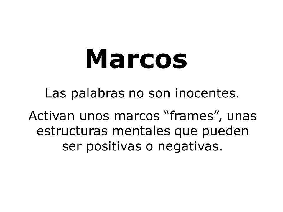 Marcos Las palabras no son inocentes. Activan unos marcos frames, unas estructuras mentales que pueden ser positivas o negativas.