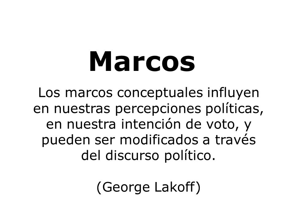 Marcos Los marcos conceptuales influyen en nuestras percepciones políticas, en nuestra intención de voto, y pueden ser modificados a través del discurso político.