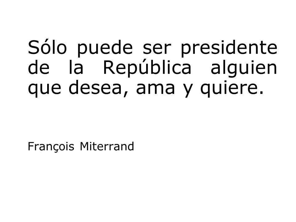 Sólo puede ser presidente de la República alguien que desea, ama y quiere. François Miterrand
