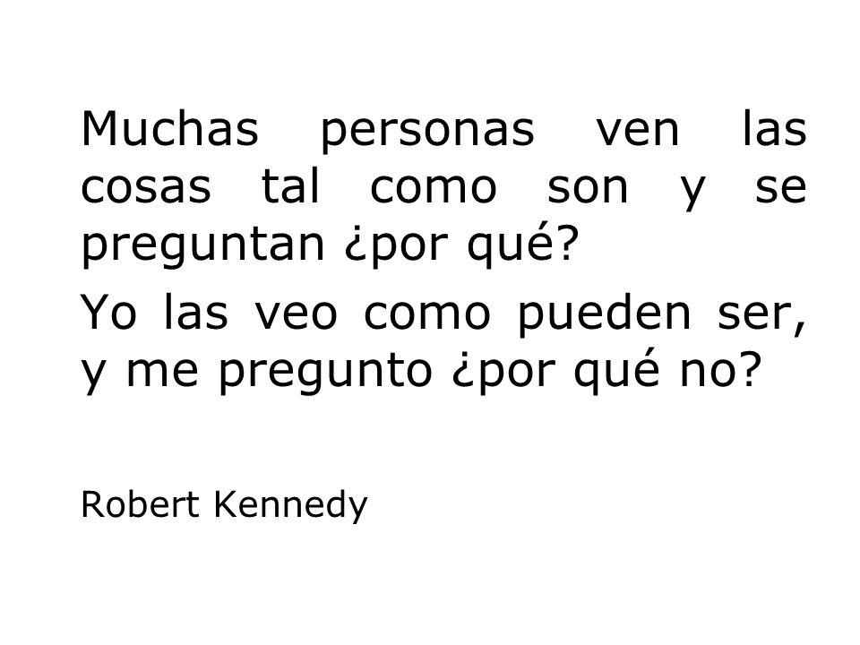 Muchas personas ven las cosas tal como son y se preguntan ¿por qué? Yo las veo como pueden ser, y me pregunto ¿por qué no? Robert Kennedy