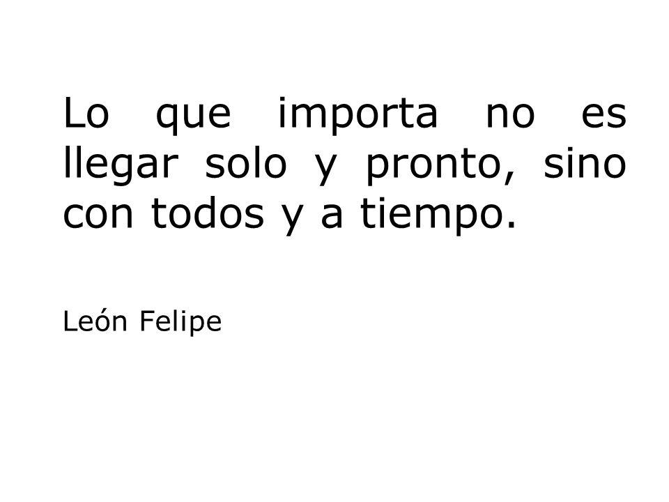 Lo que importa no es llegar solo y pronto, sino con todos y a tiempo. León Felipe