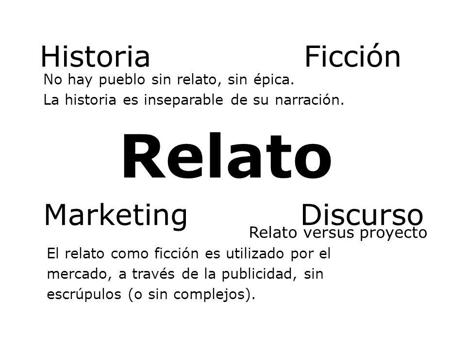 Relato Historia No hay pueblo sin relato, sin épica. La historia es inseparable de su narración. Ficción Marketing El relato como ficción es utilizado