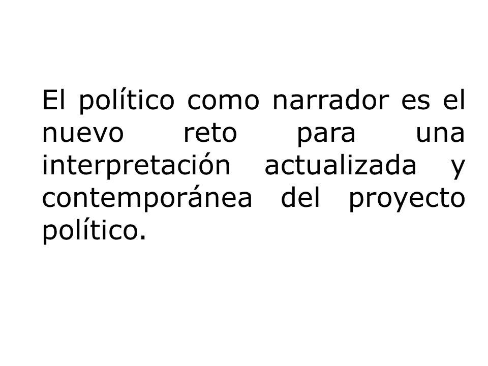 El político como narrador es el nuevo reto para una interpretación actualizada y contemporánea del proyecto político.