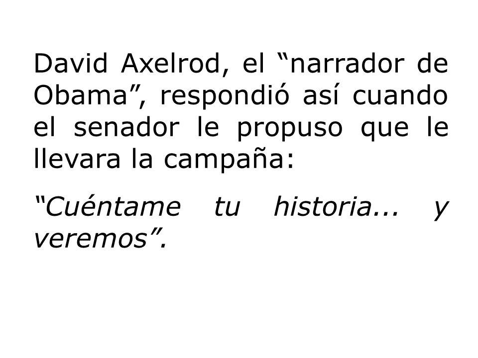 David Axelrod, el narrador de Obama, respondió así cuando el senador le propuso que le llevara la campaña: Cuéntame tu historia... y veremos.