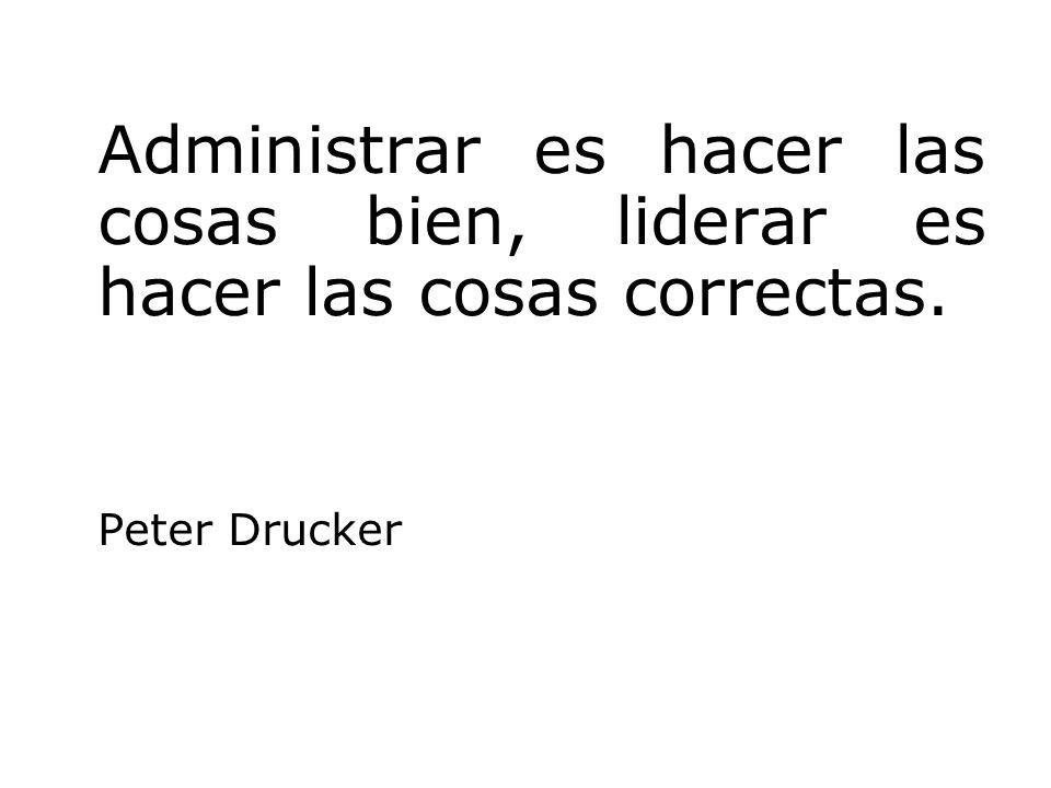 Administrar es hacer las cosas bien, liderar es hacer las cosas correctas. Peter Drucker