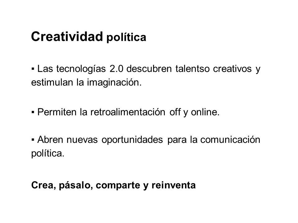 Creatividad política Las tecnologías 2.0 descubren talentso creativos y estimulan la imaginación. Permiten la retroalimentación off y online. Abren nu
