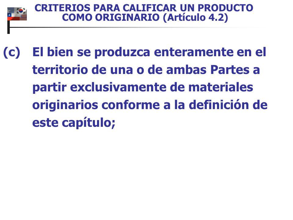 CRITERIOS PARA CALIFICAR UN PRODUCTO COMO ORIGINARIO (Artículo 4.2) (c)El bien se produzca enteramente en el territorio de una o de ambas Partes a partir exclusivamente de materiales originarios conforme a la definición de este capítulo;
