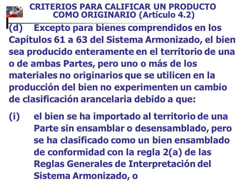 CRITERIOS PARA CALIFICAR UN PRODUCTO COMO ORIGINARIO (Artículo 4.2) (d)Excepto para bienes comprendidos en los Capítulos 61 a 63 del Sistema Armonizad