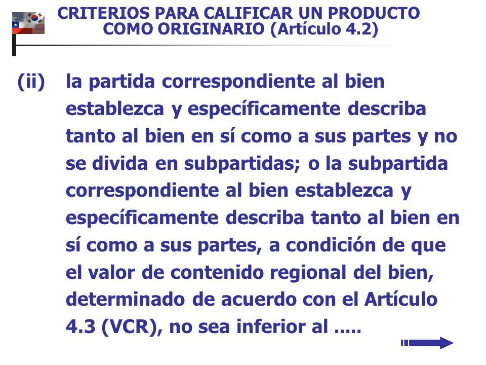 CRITERIOS PARA CALIFICAR UN PRODUCTO COMO ORIGINARIO (Artículo 4.2) (ii)la partida correspondiente al bien establezca y específicamente describa tanto al bien en sí como a sus partes y no se divida en subpartidas; o la subpartida correspondiente al bien establezca y específicamente describa tanto al bien en sí como a sus partes, a condición de que el valor de contenido regional del bien, determinado de acuerdo con el Artículo 4.3 (VCR), no sea inferior al.....