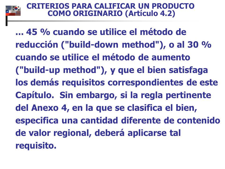 CRITERIOS PARA CALIFICAR UN PRODUCTO COMO ORIGINARIO (Artículo 4.2)... 45 % cuando se utilice el método de reducción (