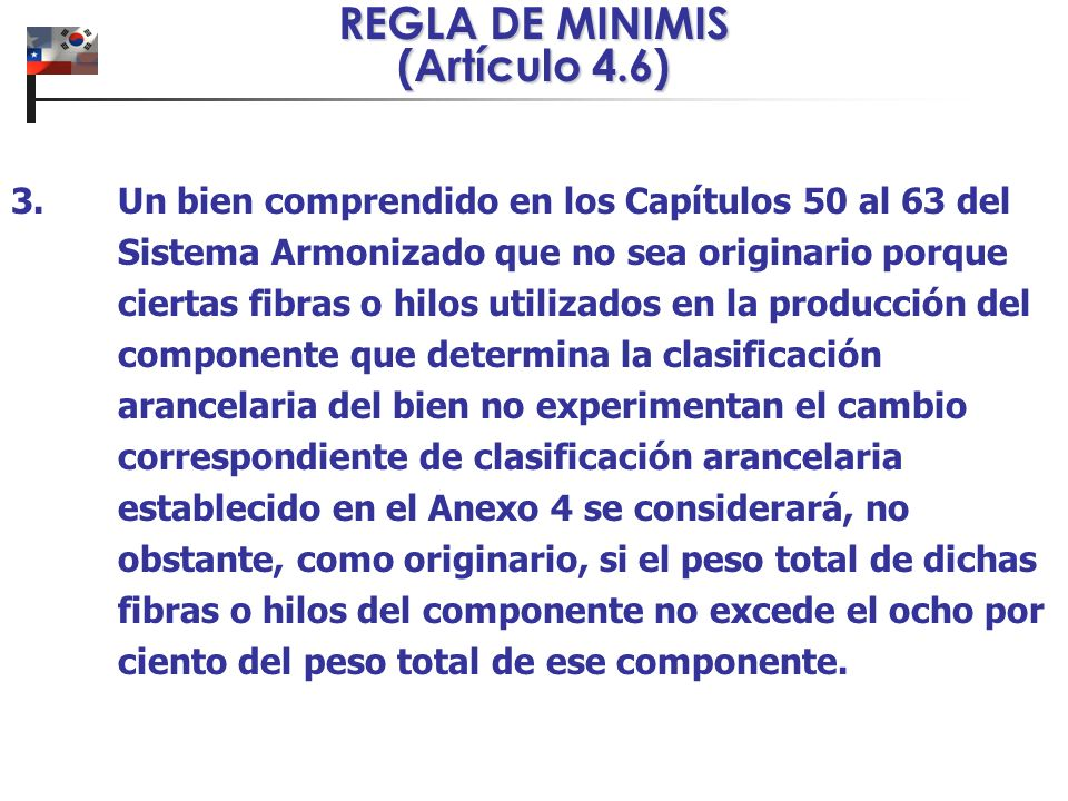 REGLA DE MINIMIS (Artículo 4.6) 3. Un bien comprendido en los Capítulos 50 al 63 del Sistema Armonizado que no sea originario porque ciertas fibras o