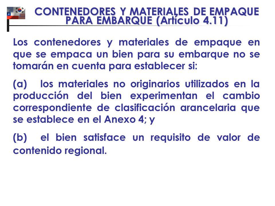 CONTENEDORES Y MATERIALES DE EMPAQUE PARA EMBARQUE (Artículo 4.11) Los contenedores y materiales de empaque en que se empaca un bien para su embarque no se tomarán en cuenta para establecer si: (a)los materiales no originarios utilizados en la producción del bien experimentan el cambio correspondiente de clasificación arancelaria que se establece en el Anexo 4; y (b)el bien satisface un requisito de valor de contenido regional.