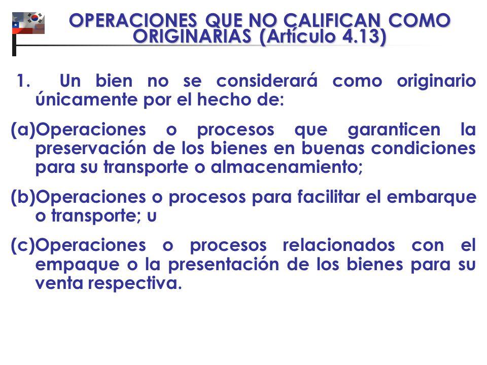 OPERACIONES QUE NO CALIFICAN COMO ORIGINARIAS (Artículo 4.13) 1. Un bien no se considerará como originario únicamente por el hecho de: (a)Operaciones