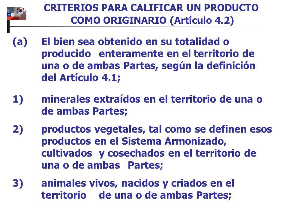 4)bienes obtenidos de la caza (habitual o mediante trampas) o la pesca en el territorio de una o de ambas Partes; 5)bienes obtenidos de la pesca marina y otros productos del mar obtenidos fuera del territorio de una o de ambas Partes por barcos registrados o matriculados por una de las Partes y que lleven su bandera; 6)bienes producidos a bordo de barcos factoría a partir de los bienes identificados en el inciso (e), a condición de que dichos barcos factoría estén registrados o matriculados por una de las Partes y que lleven su bandera; CRITERIOS PARA CALIFICAR UN PRODUCTO COMO ORIGINARIO (Artículo 4.2)