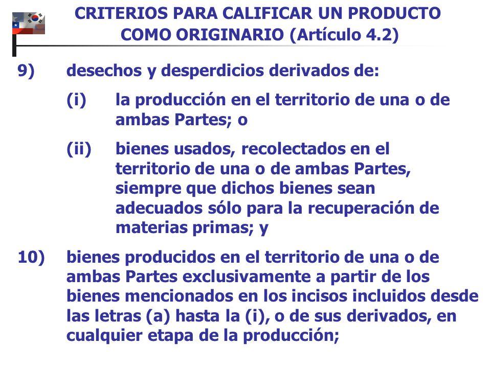 9)desechos y desperdicios derivados de: (i)la producción en el territorio de una o de ambas Partes; o (ii)bienes usados, recolectados en el territorio de una o de ambas Partes, siempre que dichos bienes sean adecuados sólo para la recuperación de materias primas; y 10)bienes producidos en el territorio de una o de ambas Partes exclusivamente a partir de los bienes mencionados en los incisos incluidos desde las letras (a) hasta la (i), o de sus derivados, en cualquier etapa de la producción; CRITERIOS PARA CALIFICAR UN PRODUCTO COMO ORIGINARIO (Artículo 4.2)