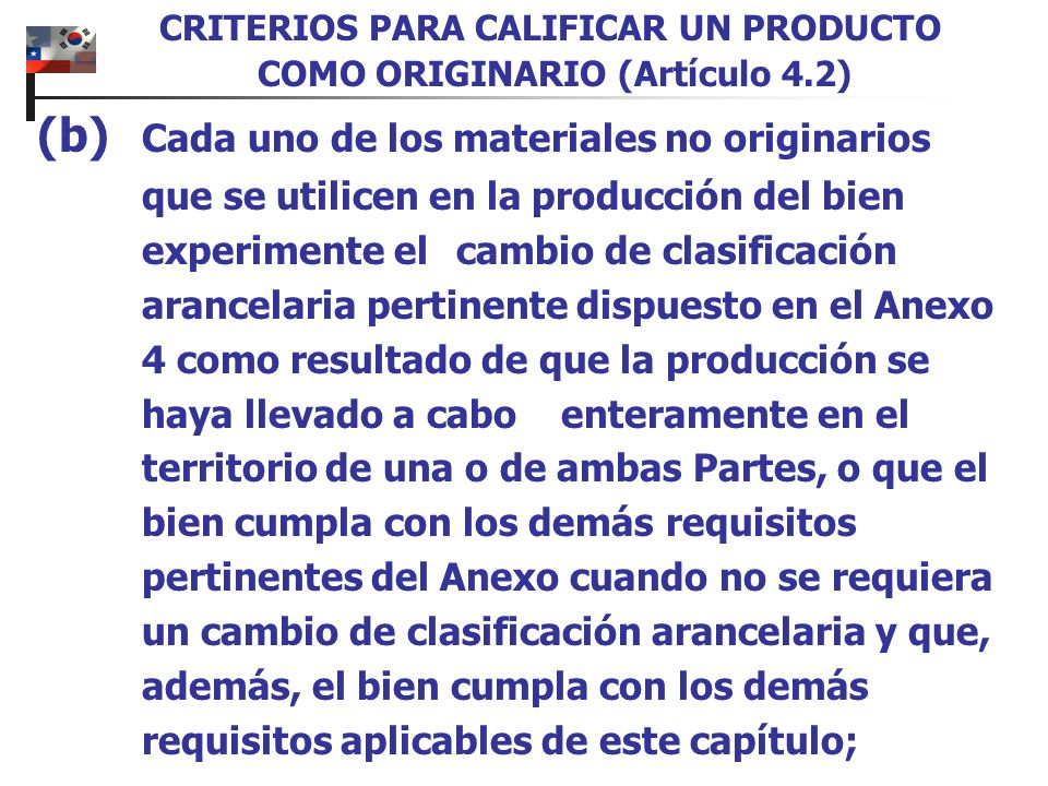 1.Cuando un material importado de terceros países no cambia de clasificación arancelaria, se considerará originaria si el valor de todos los materiales no originarios utilizados en la producción de la mercancía y que no cambiaron de clasificación arancelaria, no exceden del 8% del valor FOB de la mercancía.