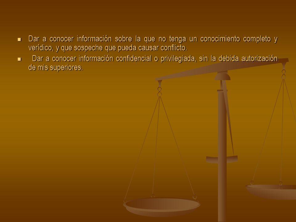 Dar a conocer información sobre la que no tenga un conocimiento completo y verídico, y que sospeche que pueda causar conflicto.