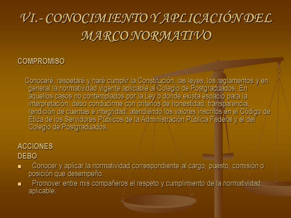 VI.- CONOCIMIENTO Y APLICACIÓN DEL MARCO NORMATIVO COMPROMISO Conoceré, respetaré y haré cumplir la Constitución, las leyes, los reglamentos y en general la normatividad vigente aplicable al Colegio de Postgraduados.