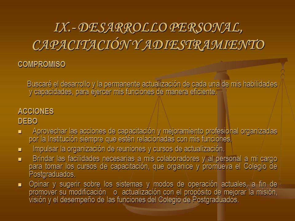 IX.- DESARROLLO PERSONAL, CAPACITACIÓN Y ADIESTRAMIENTO COMPROMISO Buscaré el desarrollo y la permanente actualización de cada una de mis habilidades y capacidades, para ejercer mis funciones de manera eficiente.