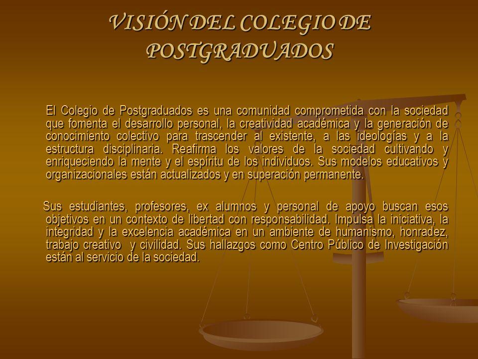 VISIÓN DEL COLEGIO DE POSTGRADUADOS El Colegio de Postgraduados es una comunidad comprometida con la sociedad que fomenta el desarrollo personal, la creatividad académica y la generación de conocimiento colectivo para trascender al existente, a las ideologías y a la estructura disciplinaria.