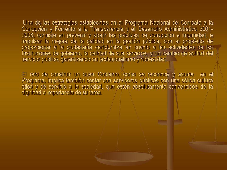 Una de las estrategias establecidas en el Programa Nacional de Combate a la Corrupción y Fomento a la Transparencia y el Desarrollo Administrativo 2001- 2006, consiste en prevenir y abatir las prácticas de corrupción e impunidad, e impulsar la mejora de la calidad en la gestión pública, con el propósito de proporcionar a la ciudadanía certidumbre en cuanto a las actividades de las Instituciones de gobierno, la calidad de sus servicios, y un cambio de actitud del servidor público, garantizando su profesionalismo y honestidad.