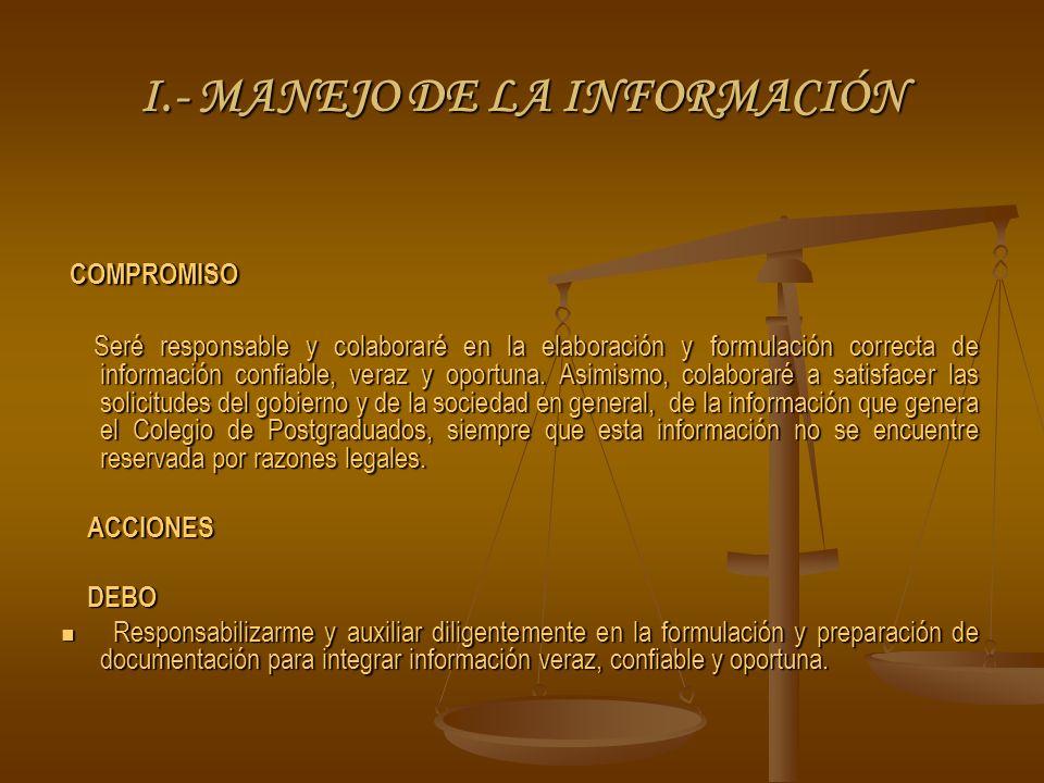 I.- MANEJO DE LA INFORMACIÓN COMPROMISO COMPROMISO Seré responsable y colaboraré en la elaboración y formulación correcta de información confiable, veraz y oportuna.