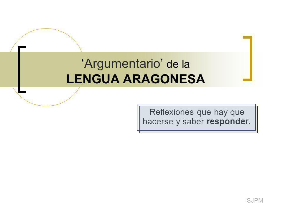 Argumentario de la LENGUA ARAGONESA Reflexiones que hay que hacerse y saber responder. SJPM