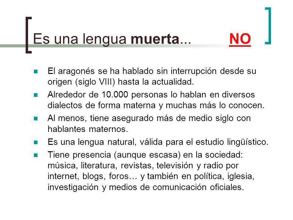 Es una lengua muerta... NO El aragonés se ha hablado sin interrupción desde su origen (siglo VIII) hasta la actualidad. Alrededor de 10.000 personas l