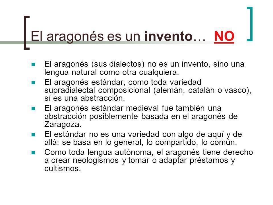 El aragonés es un invento… NO El aragonés (sus dialectos) no es un invento, sino una lengua natural como otra cualquiera. El aragonés estándar, como t