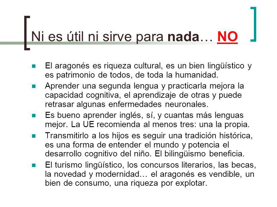 Ni es útil ni sirve para nada… NO El aragonés es riqueza cultural, es un bien lingüístico y es patrimonio de todos, de toda la humanidad. Aprender una