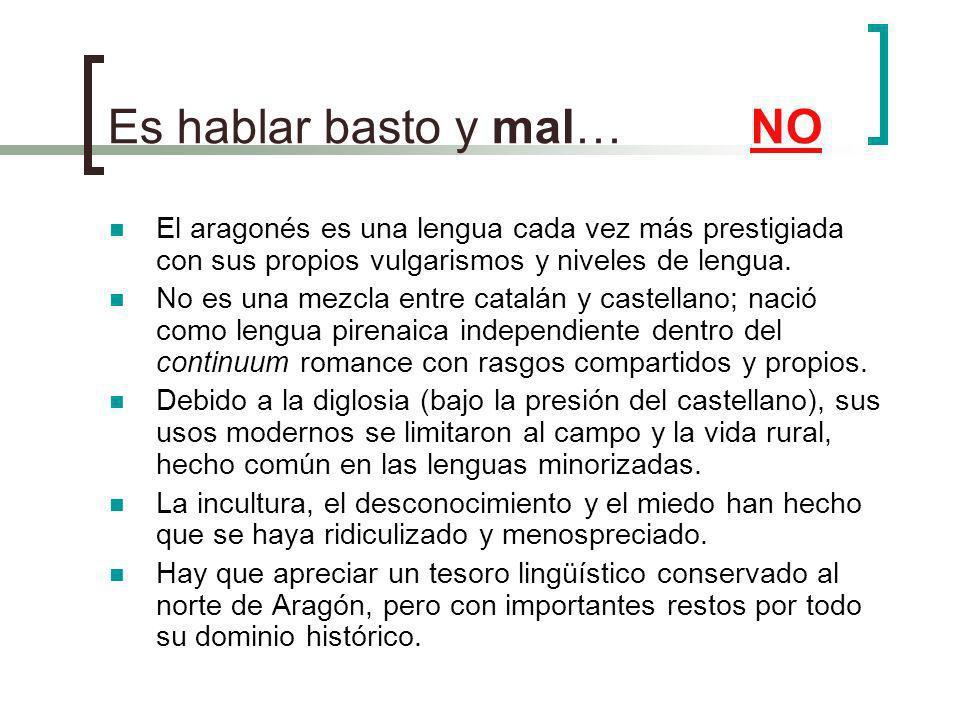 Es hablar basto y mal… NO El aragonés es una lengua cada vez más prestigiada con sus propios vulgarismos y niveles de lengua. No es una mezcla entre c