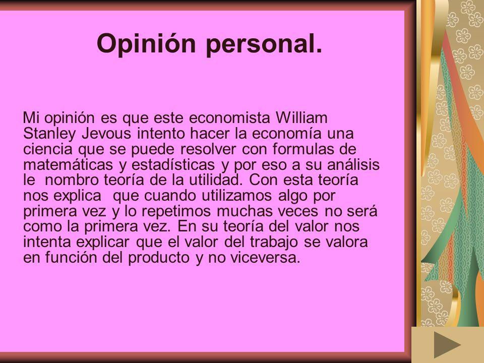 Opinión personal. Mi opinión es que este economista William Stanley Jevous intento hacer la economía una ciencia que se puede resolver con formulas de