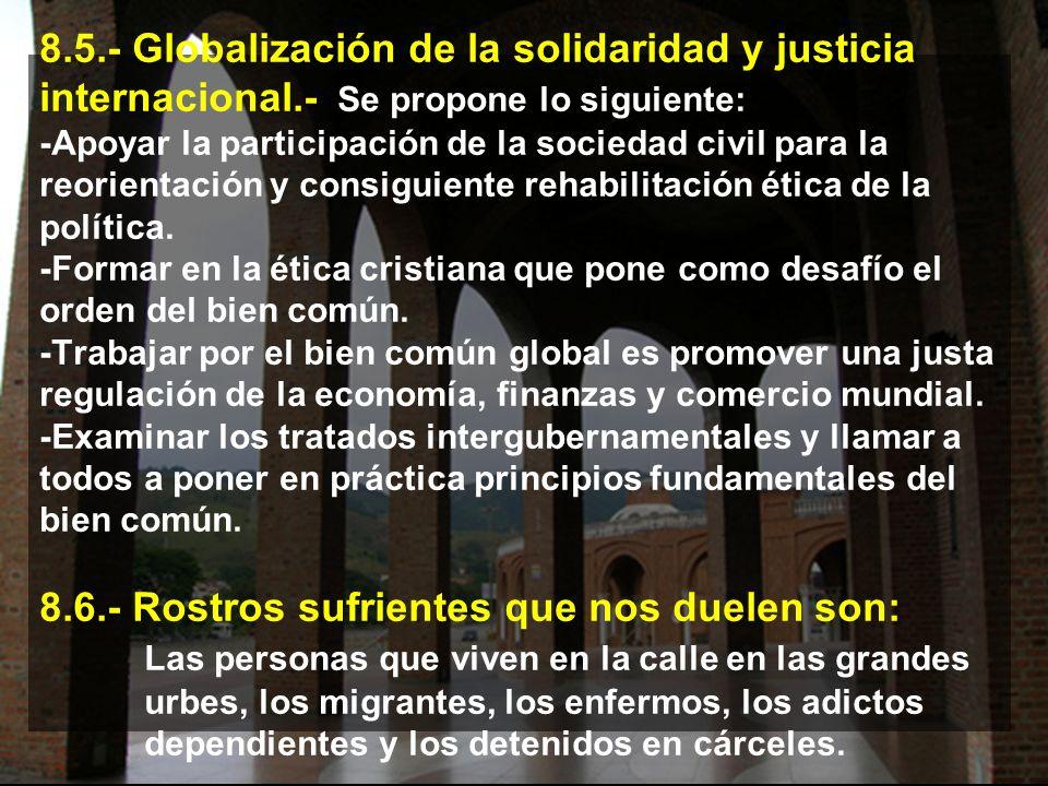8.5.- Globalización de la solidaridad y justicia internacional.- Se propone lo siguiente: -Apoyar la participación de la sociedad civil para la reorientación y consiguiente rehabilitación ética de la política.