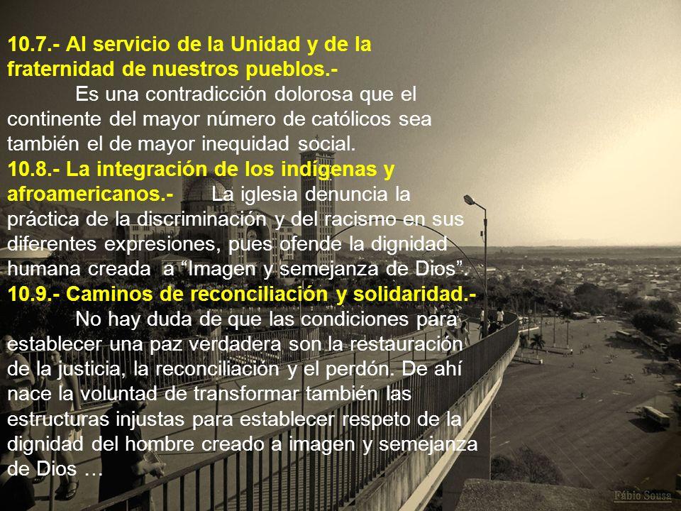 10.7.- Al servicio de la Unidad y de la fraternidad de nuestros pueblos.- Es una contradicción dolorosa que el continente del mayor número de católico