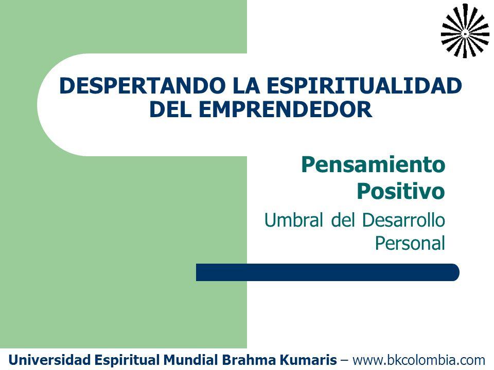 DESPERTANDO LA ESPIRITUALIDAD DEL EMPRENDEDOR Pensamiento Positivo Umbral del Desarrollo Personal Universidad Espiritual Mundial Brahma Kumaris – www.bkcolombia.com