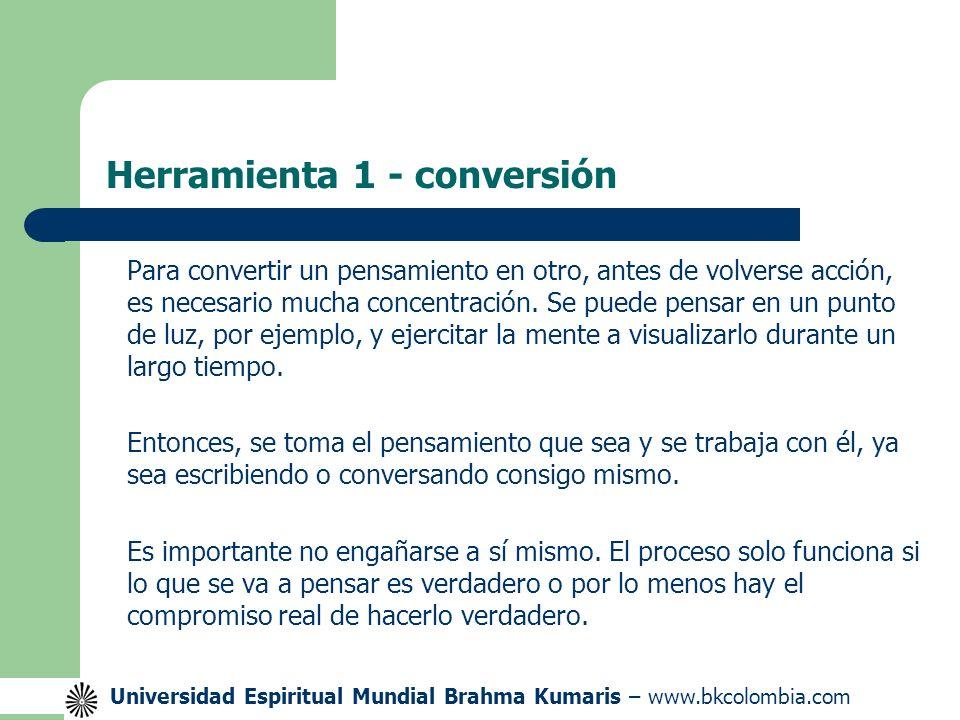 Universidad Espiritual Mundial Brahma Kumaris – www.bkcolombia.com Herramienta 1 - conversión Para convertir un pensamiento en otro, antes de volverse acción, es necesario mucha concentración.