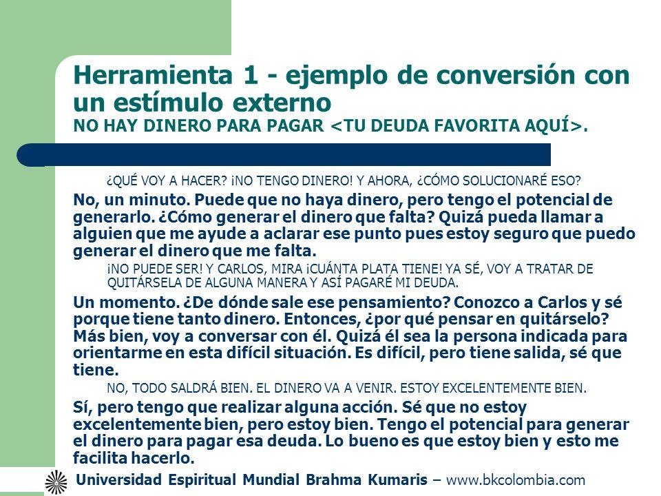 Universidad Espiritual Mundial Brahma Kumaris – www.bkcolombia.com Herramienta 1 - ejemplo de conversión con un estímulo externo NO HAY DINERO PARA PAGAR.
