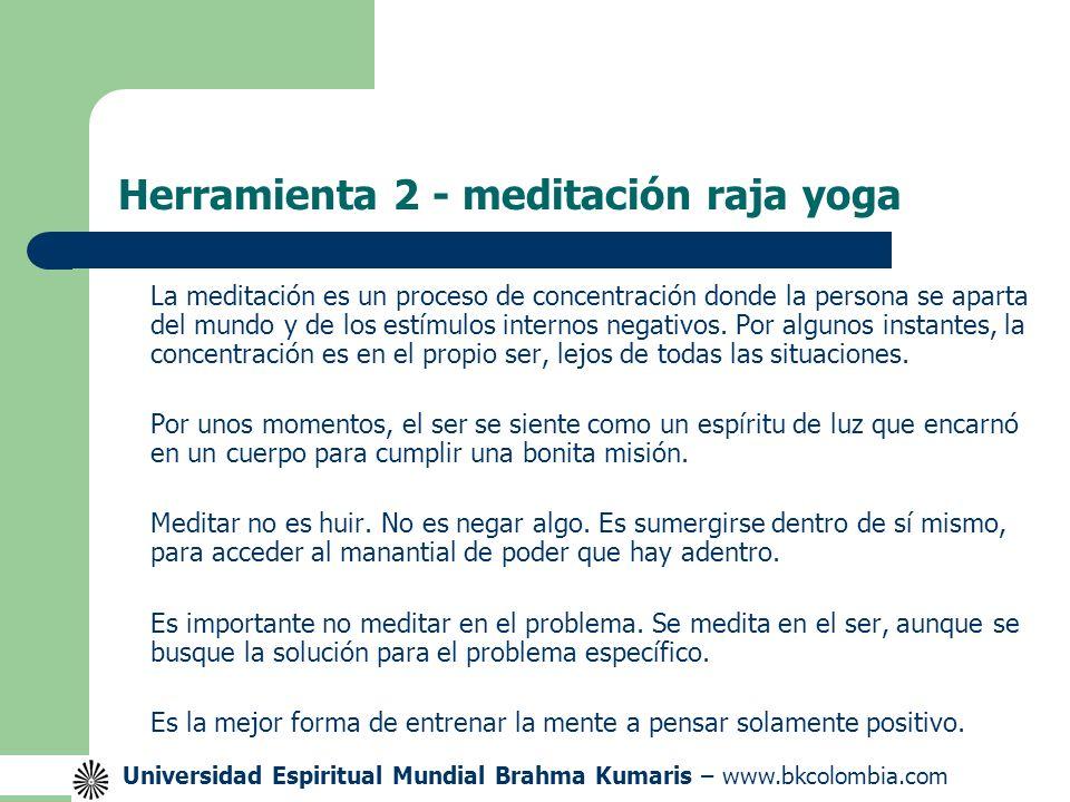 Universidad Espiritual Mundial Brahma Kumaris – www.bkcolombia.com Herramienta 2 - meditación raja yoga La meditación es un proceso de concentración donde la persona se aparta del mundo y de los estímulos internos negativos.