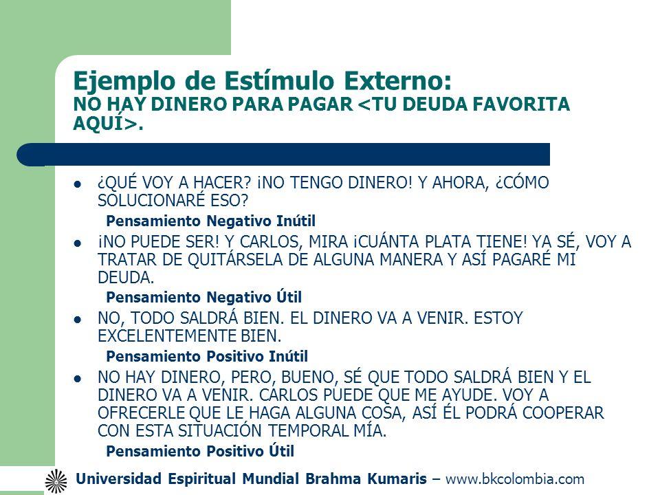 Universidad Espiritual Mundial Brahma Kumaris – www.bkcolombia.com Ejemplo de Estímulo Externo: NO HAY DINERO PARA PAGAR.