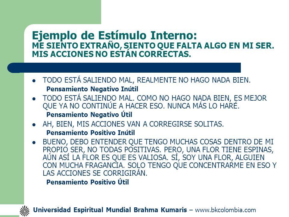 Universidad Espiritual Mundial Brahma Kumaris – www.bkcolombia.com Ejemplo de Estímulo Interno: ME SIENTO EXTRAÑO, SIENTO QUE FALTA ALGO EN MI SER.