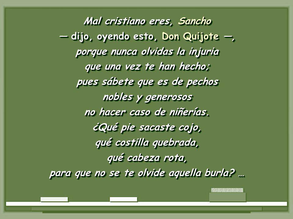 Mal cristiano eres, Sancho dijo, oyendo esto, Don Quijote, dijo, oyendo esto, Don Quijote, porque nunca olvidas la injuria que una vez te han hecho; pues sábete que es de pechos nobles y generosos no hacer caso de niñerías.