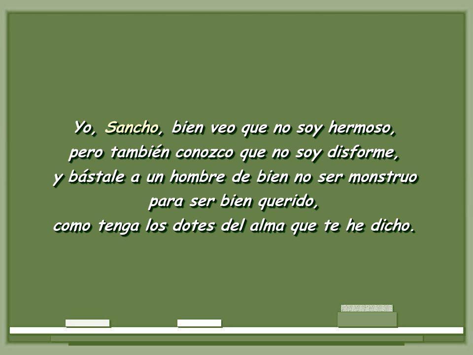 Yo, Sancho, bien veo que no soy hermoso, pero también conozco que no soy disforme, y bástale a un hombre de bien no ser monstruo para ser bien querido, como tenga los dotes del alma que te he dicho.