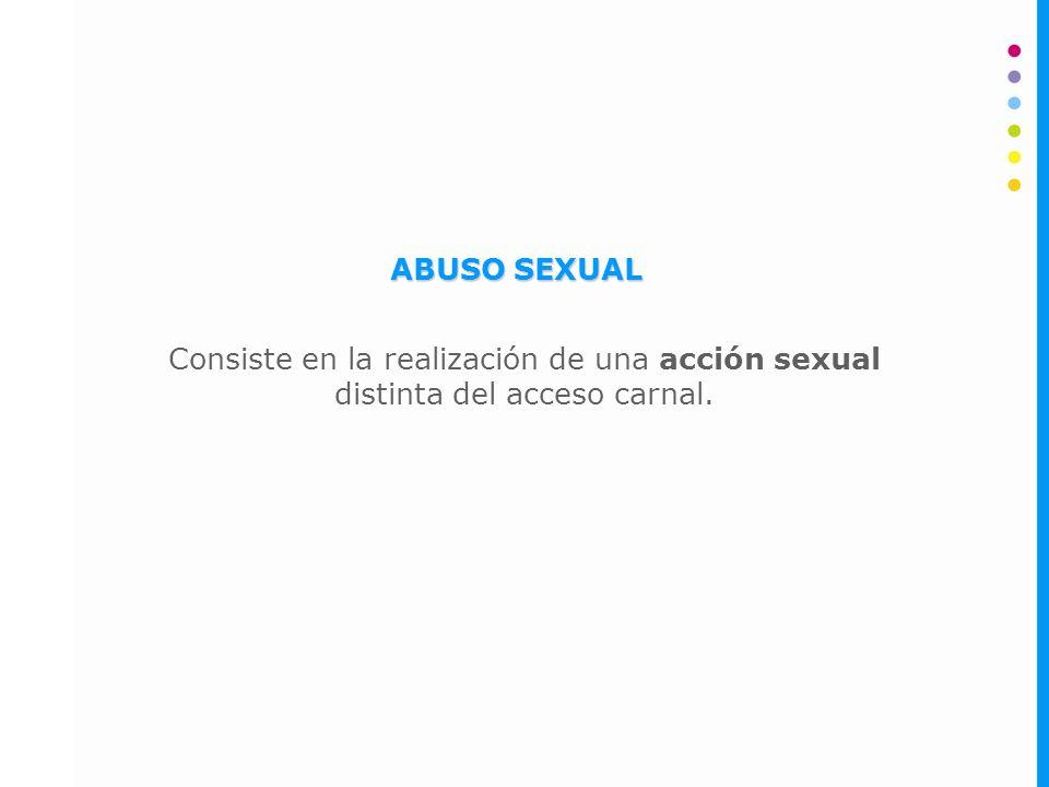 ABUSO SEXUAL Consiste en la realización de una acción sexual distinta del acceso carnal.