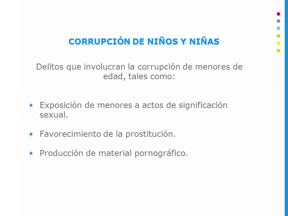 CORRUPCIÓN DE NIÑOS Y NIÑAS Delitos que involucran la corrupción de menores de edad, tales como: Exposición de menores a actos de significación sexual.