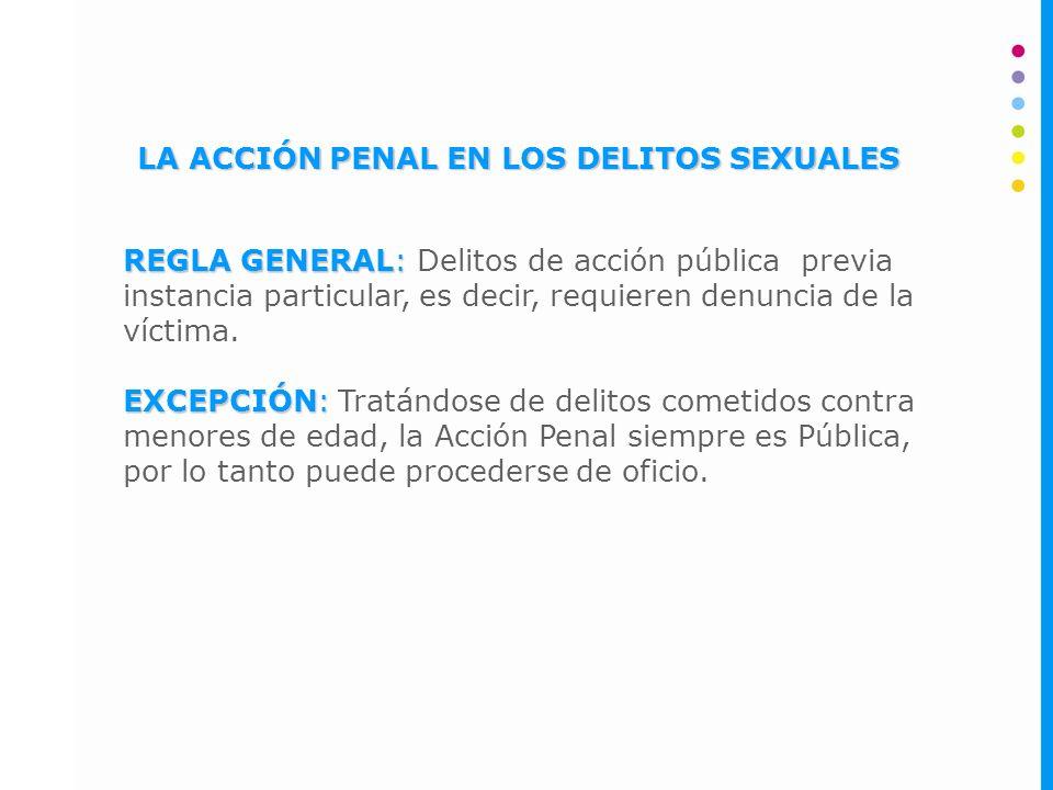 LA ACCIÓN PENAL EN LOS DELITOS SEXUALES REGLA GENERAL: REGLA GENERAL: Delitos de acción pública previa instancia particular, es decir, requieren denuncia de la víctima.