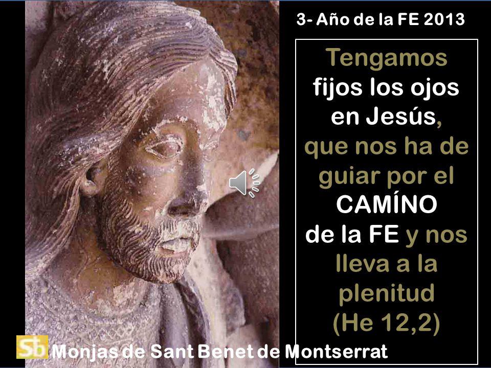 Tengamos fijos los ojos en Jesús, que nos ha de guiar por el CAMÍNO de la FE y nos lleva a la plenitud (He 12,2) 3- Año de la FE 2013 Monjas de Sant Benet de Montserrat