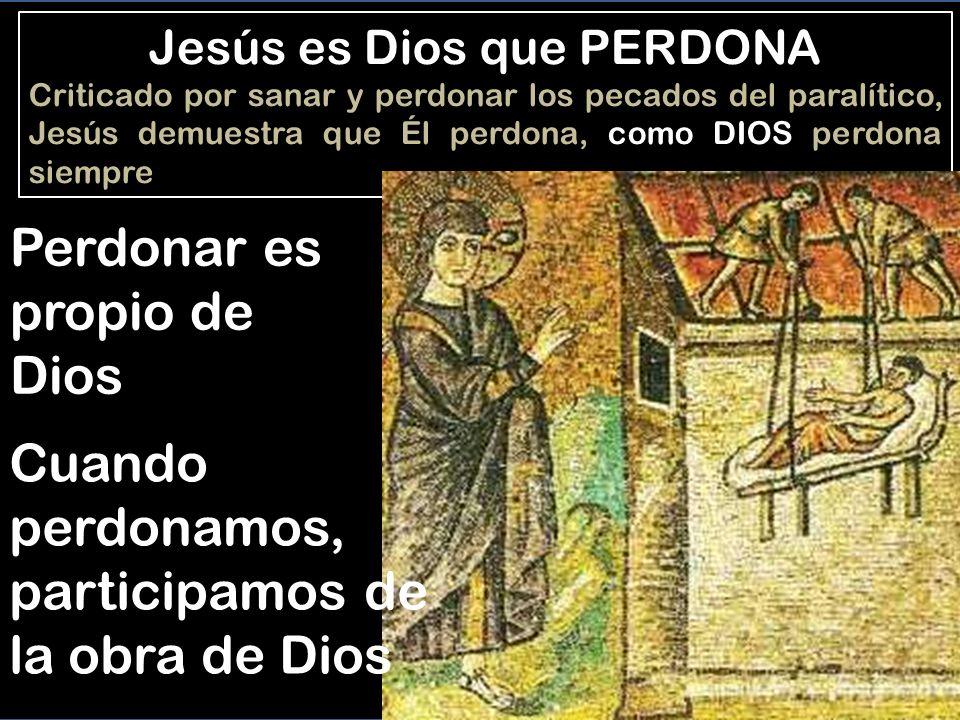 Jesús es Dios que PERDONA Criticado por sanar y perdonar los pecados del paralítico, Jesús demuestra que Él perdona, como DIOS perdona siempre Perdonar es propio de Dios Cuando perdonamos, participamos de la obra de Dios