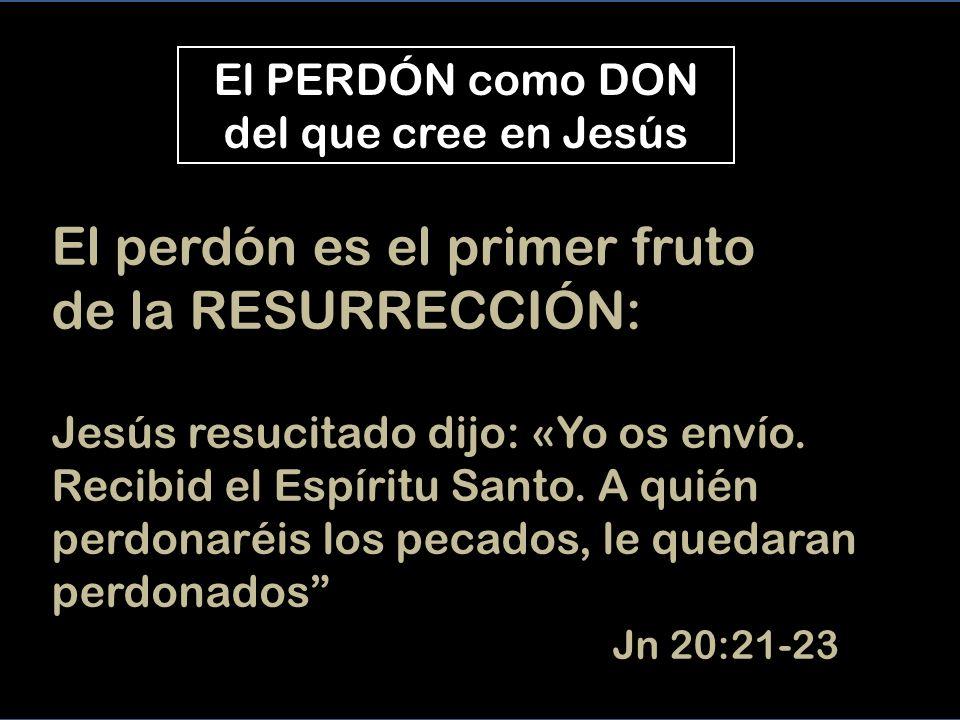 El PERDÓN como DON del que cree en Jesús El perdón es el primer fruto de la RESURRECCIÓN: Jesús resucitado dijo: «Yo os envío.