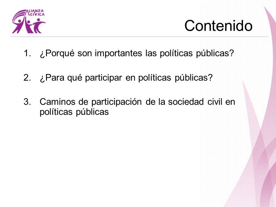 Contenido 1.¿Porqué son importantes las políticas públicas? 2.¿Para qué participar en políticas públicas? 3.Caminos de participación de la sociedad ci