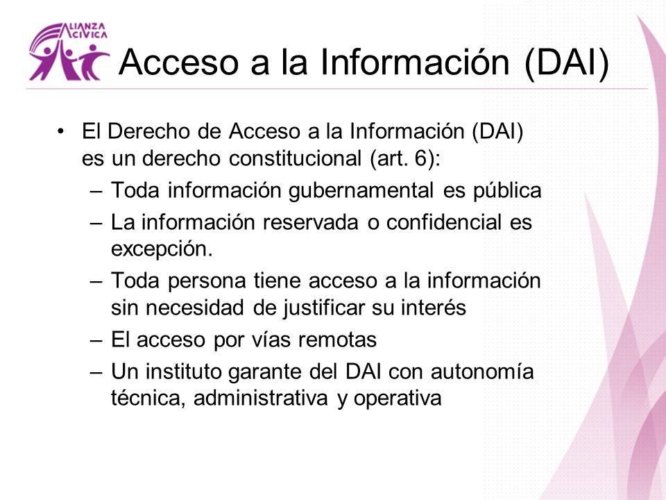 Acceso a la Información (DAI) El Derecho de Acceso a la Información (DAI) es un derecho constitucional (art. 6): –Toda información gubernamental es pú